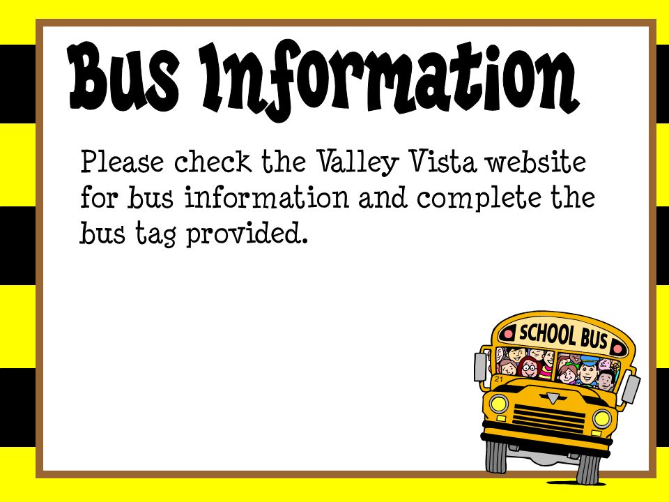 Please check the Valley Vista website for bus information and complete the bus tag provided.