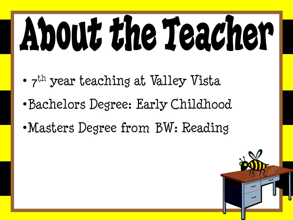 7 th year teaching at Valley Vista Bachelors Degree: Early Childhood Masters Degree from BW: Reading