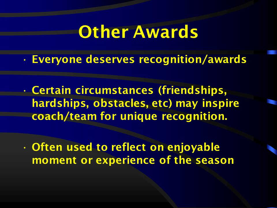 Other Awards Everyone deserves recognition/awards Certain circumstances (friendships, hardships, obstacles, etc) may inspire coach/team for unique recognition.