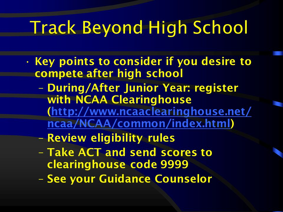 Track Beyond High School Key points to consider if you desire to compete after high school –During/After Junior Year: register with NCAA Clearinghouse (http://www.ncaaclearinghouse.net/ ncaa/NCAA/common/index.html)http://www.ncaaclearinghouse.net/ ncaa/NCAA/common/index.html –Review eligibility rules –Take ACT and send scores to clearinghouse code 9999 –See your Guidance Counselor