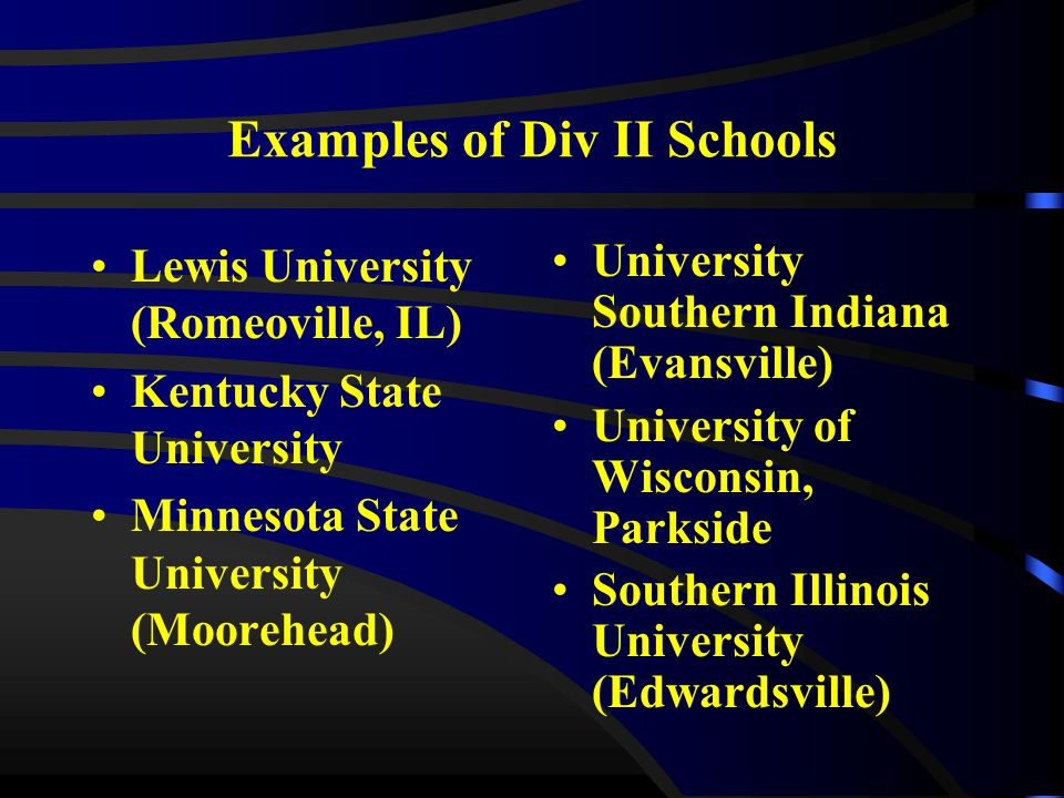 Examples of Div II Schools Lewis University (Romeoville, IL) Kentucky State University Minnesota State University (Moorehead) University Southern Indiana (Evansville) University of Wisconsin, Parkside Southern Illinois University (Edwardsville)