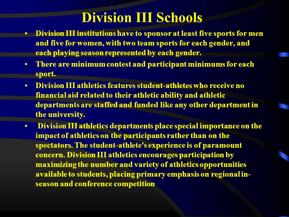 Division III Schools Division III institutions have to sponsor at least five sports for men and five for women, with two team sports for each gender, and each playing season represented by each gender.