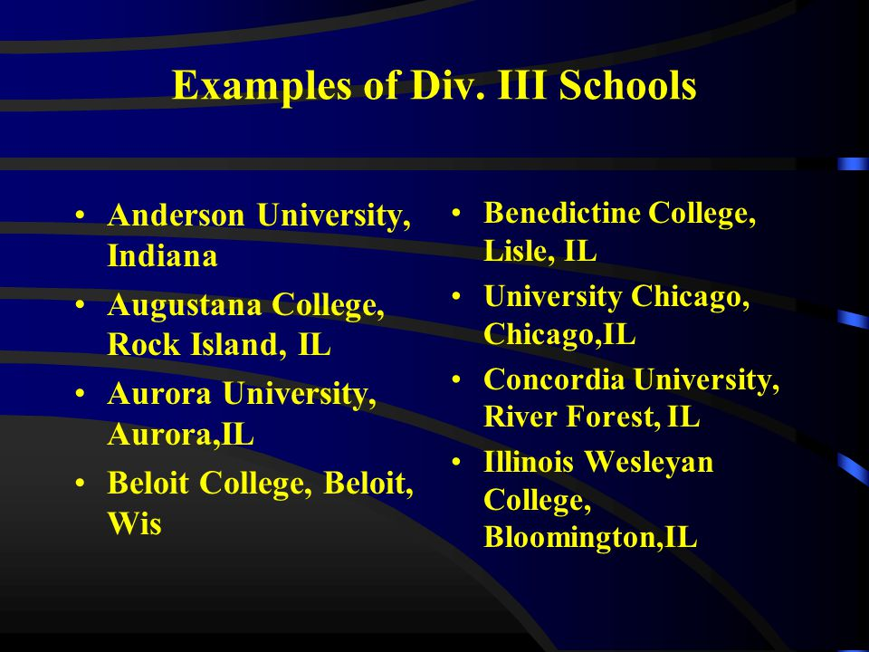 Examples of Div. III Schools Anderson University, Indiana Augustana College, Rock Island, IL Aurora University, Aurora,IL Beloit College, Beloit, Wis