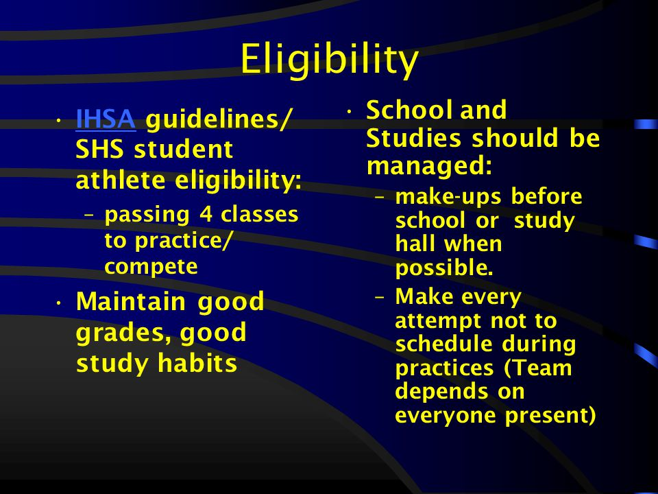 Eligibility IHSA guidelines/ SHS student athlete eligibility:IHSA –passing 4 classes to practice/ compete Maintain good grades, good study habits School and Studies should be managed: –make-ups before school or study hall when possible.