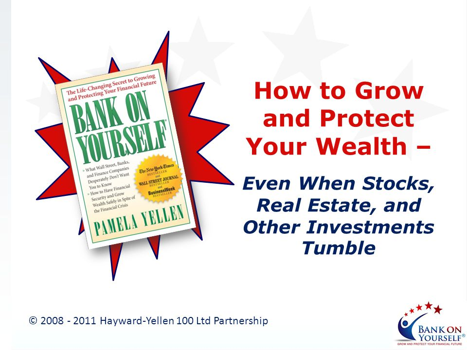 How to Grow and Protect Your Wealth – Even When Stocks, Real Estate, and Other Investments Tumble © 2008 - 2011 Hayward-Yellen 100 Ltd Partnership