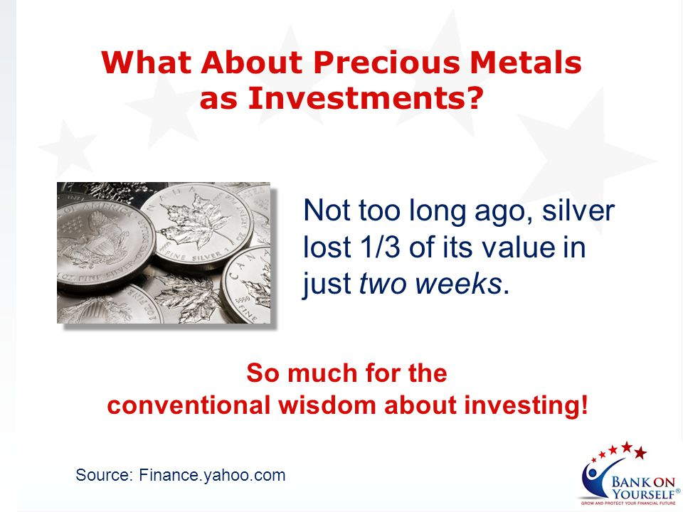 Not too long ago, silver lost 1/3 of its value in just two weeks. What About Precious Metals as Investments? Source: Finance.yahoo.com So much for the