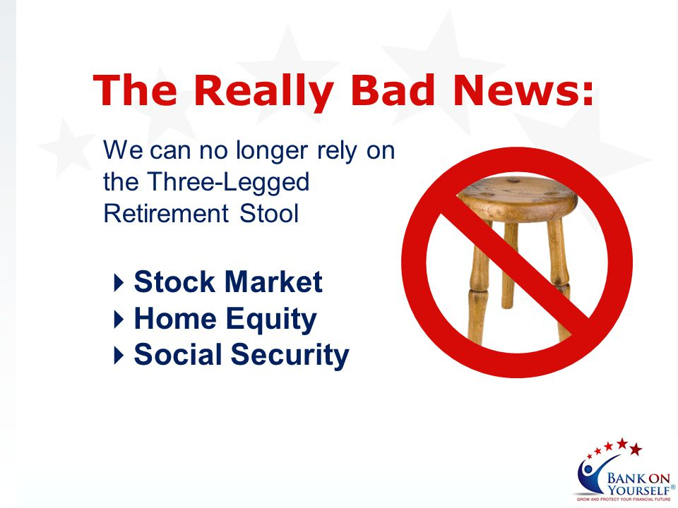 We can no longer rely on the Three-Legged Retirement Stool The Really Bad News: Stock Market Home Equity Social Security