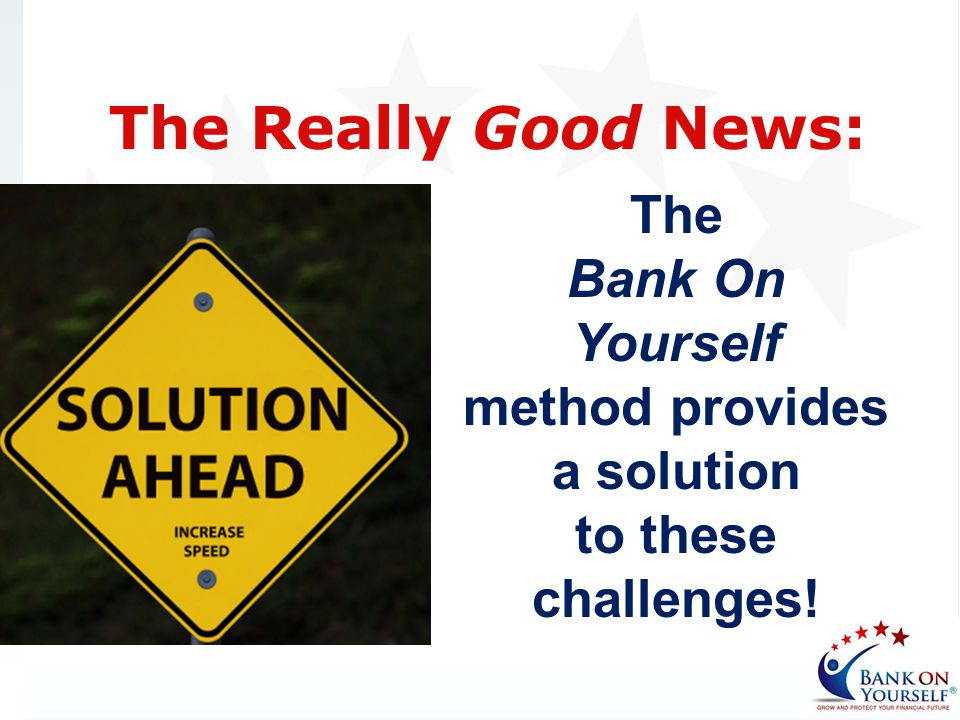The Bank On Yourself method provides a solution to these challenges! The Really Good News: