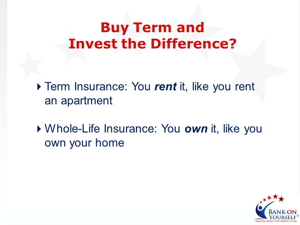 Term Insurance: You rent it, like you rent an apartment Whole-Life Insurance: You own it, like you own your home Buy Term and Invest the Difference?