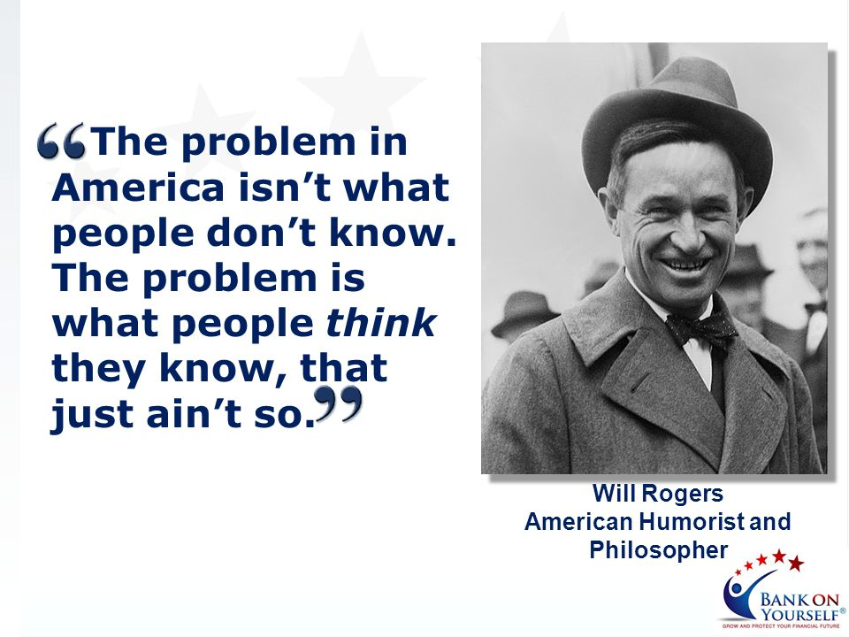 The problem in America isnt what people dont know. The problem is what people think they know, that just aint so. Will Rogers American Humorist and Ph