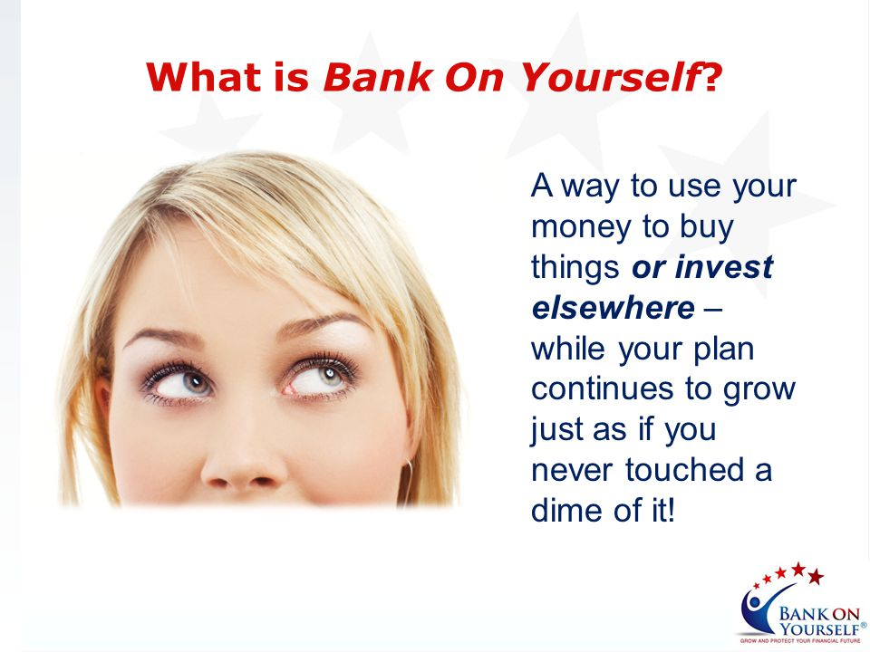 Bank On Yourself-type policies allow you to borrow your cash value and your policy continues to grow Benefit: You will earn the exact same guaranteed cash value increase and the same dividend you would if you didnt use the money in your plan A Better Place to Park Your Money Five Reasons Why: 5 Excess loans can terminate a policy.