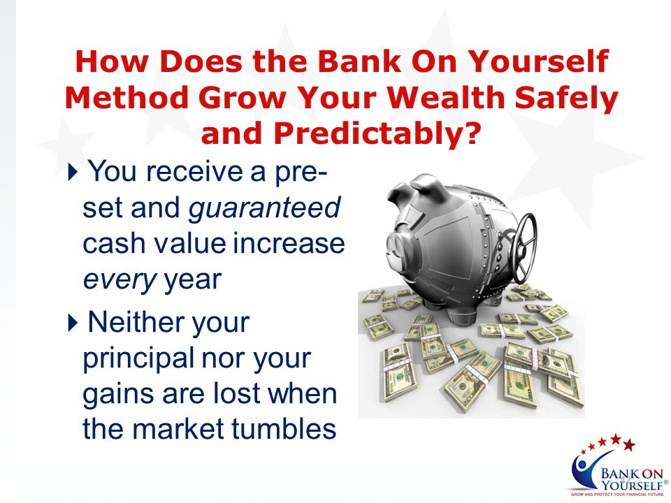 You receive a pre- set and guaranteed cash value increase every year Neither your principal nor your gains are lost when the market tumbles 42 How Doe