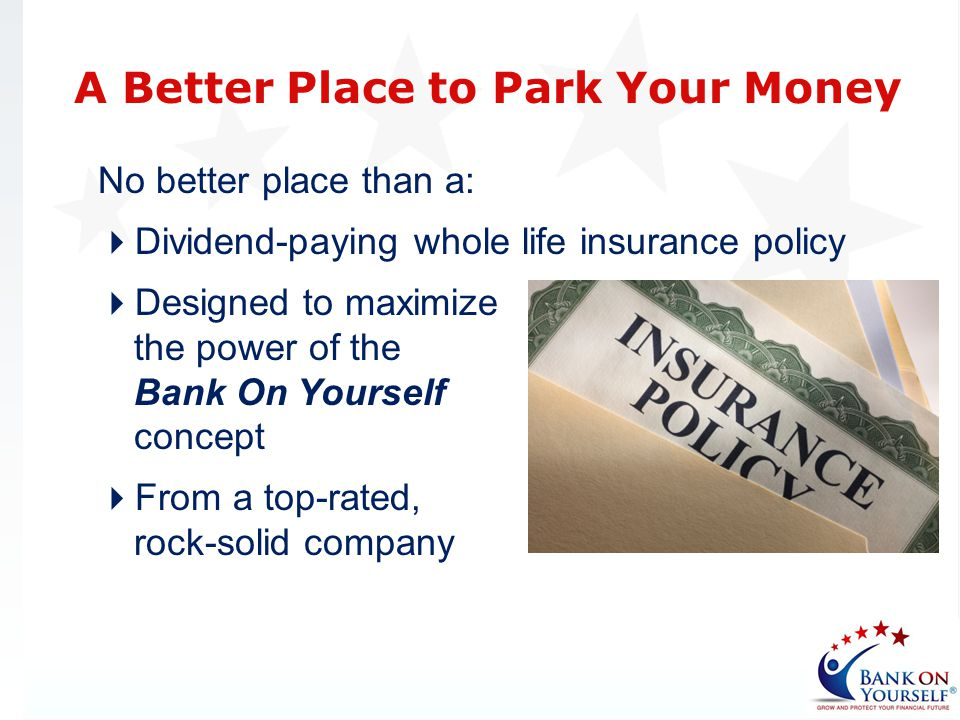 No better place than a: Dividend-paying whole life insurance policy Designed to maximize the power of the Bank On Yourself concept From a top-rated, r