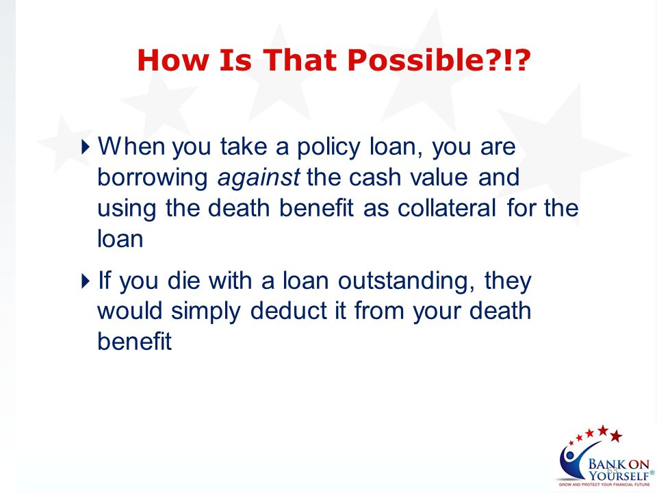 When you take a policy loan, you are borrowing against the cash value and using the death benefit as collateral for the loan If you die with a loan ou