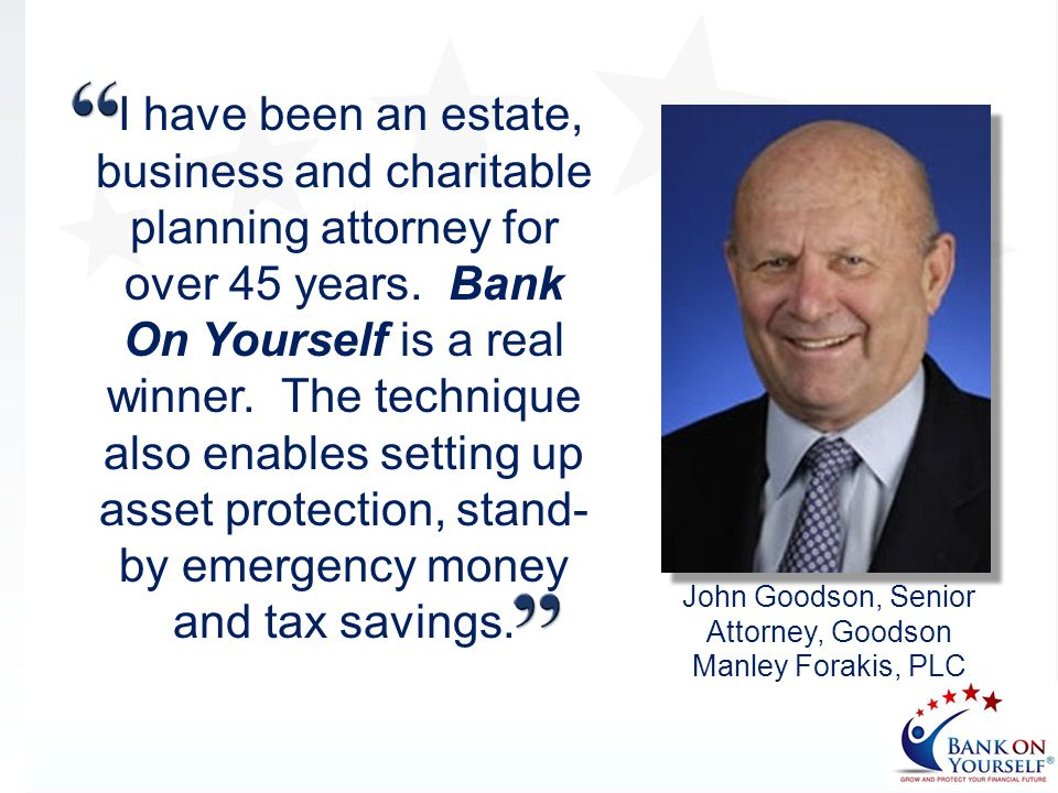 I have been an estate, business and charitable planning attorney for over 45 years. Bank On Yourself is a real winner. The technique also enables sett