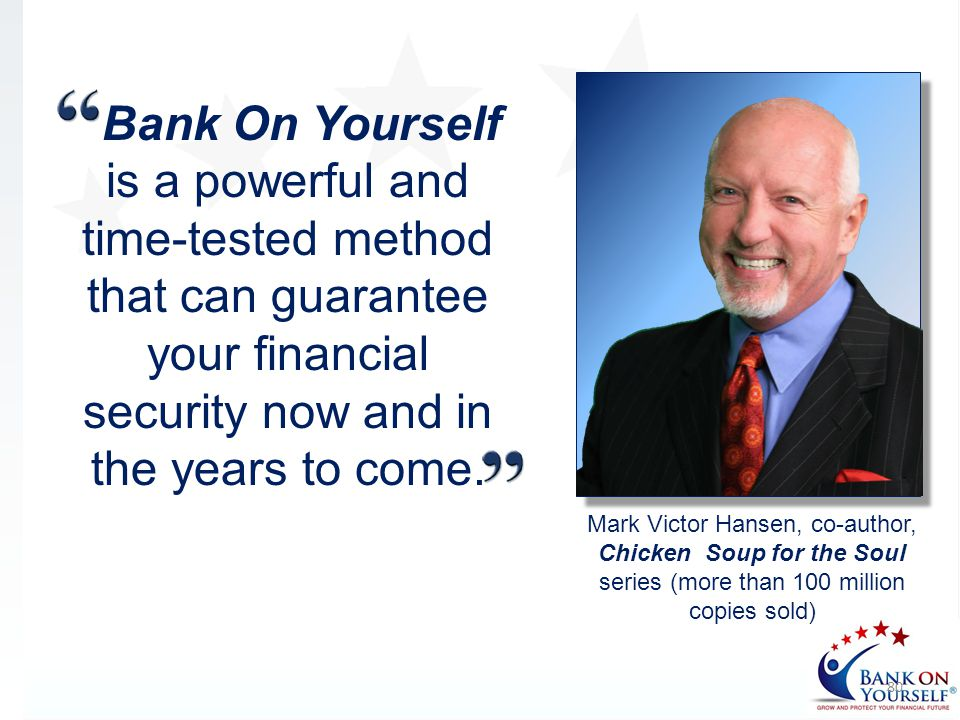 Bank On Yourself is a powerful and time-tested method that can guarantee your financial security now and in the years to come. 80 Mark Victor Hansen,