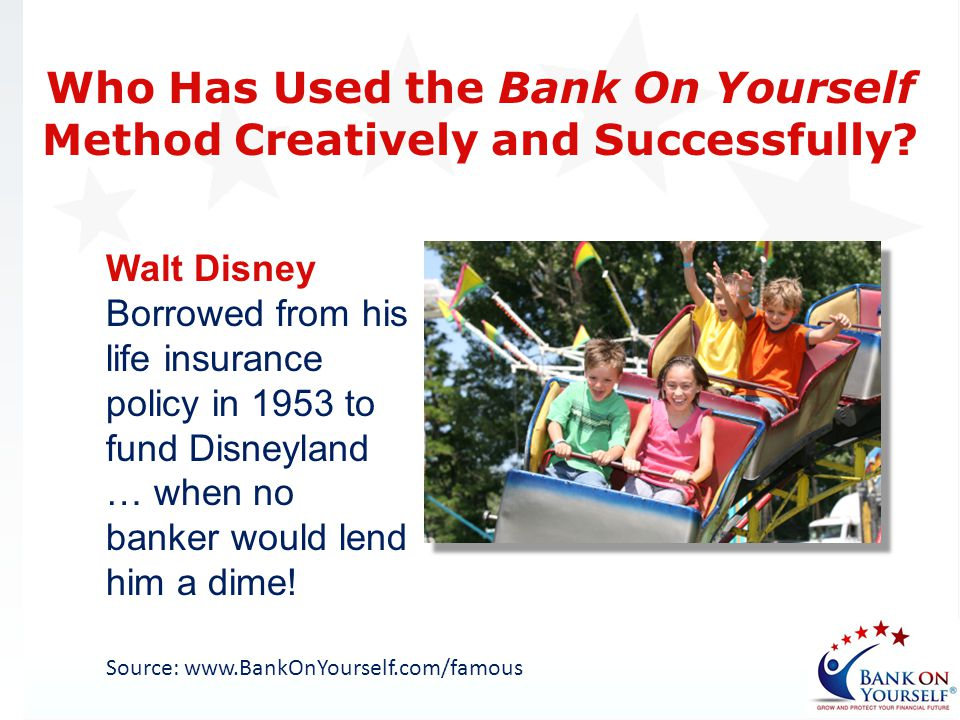 Walt Disney Borrowed from his life insurance policy in 1953 to fund Disneyland … when no banker would lend him a dime! Source: www.BankOnYourself.com/