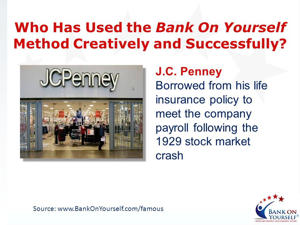 J.C. Penney Borrowed from his life insurance policy to meet the company payroll following the 1929 stock market crash Source: www.BankOnYourself.com/f