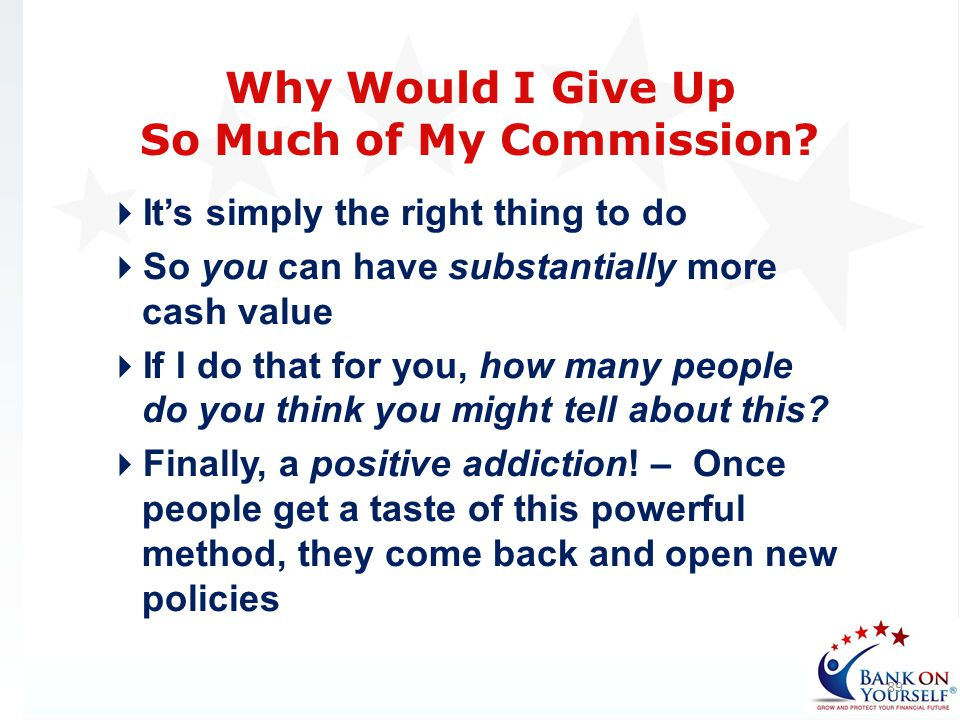 Its simply the right thing to do So you can have substantially more cash value If I do that for you, how many people do you think you might tell about