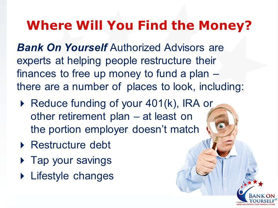 Bank On Yourself Authorized Advisors are experts at helping people restructure their finances to free up money to fund a plan – there are a number of