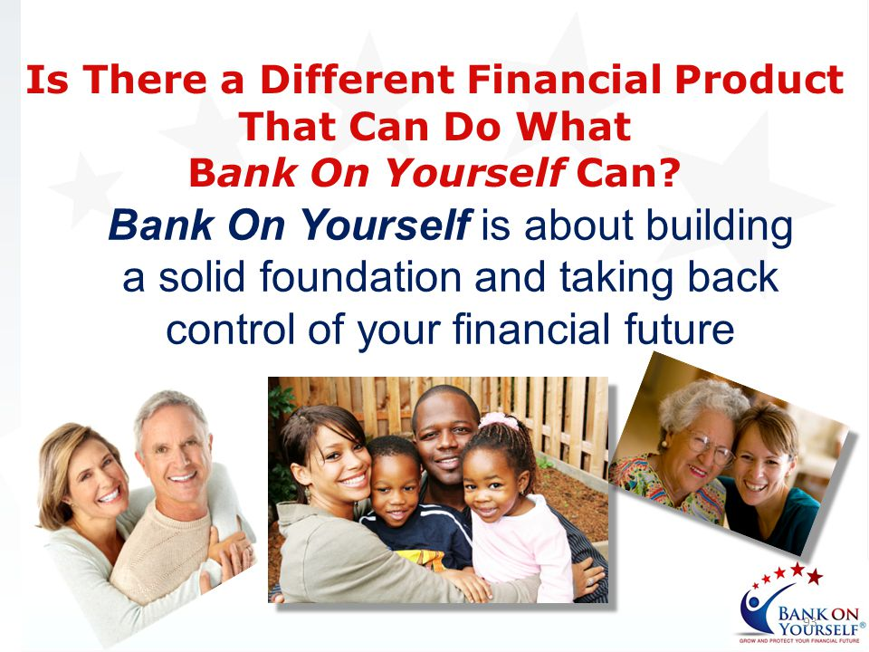 Bank On Yourself is about building a solid foundation and taking back control of your financial future 93 Is There a Different Financial Product That