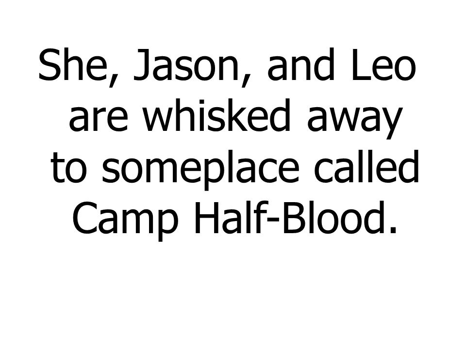 She, Jason, and Leo are whisked away to someplace called Camp Half-Blood.