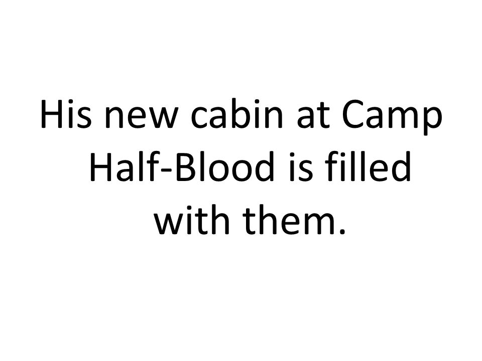 His new cabin at Camp Half-Blood is filled with them.