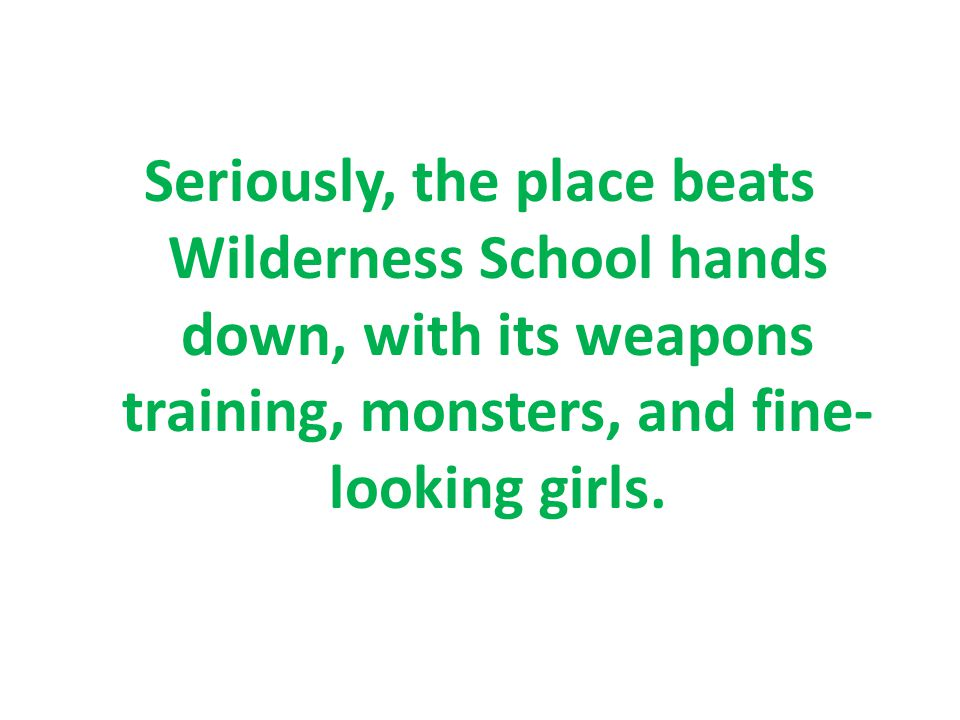 Seriously, the place beats Wilderness School hands down, with its weapons training, monsters, and fine- looking girls.