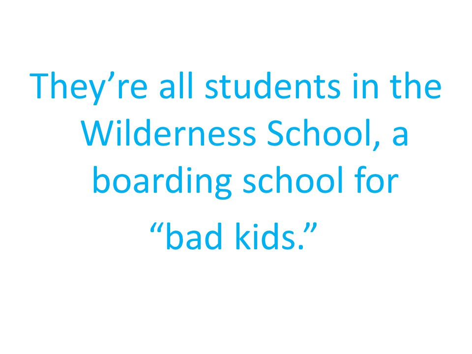 Theyre all students in the Wilderness School, a boarding school for bad kids.