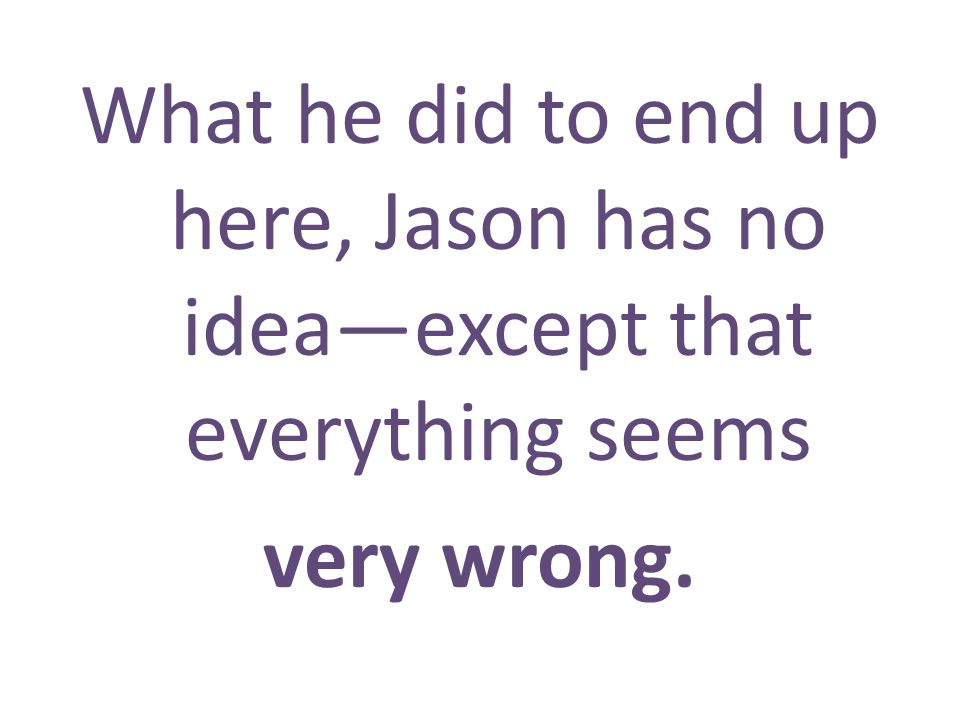What he did to end up here, Jason has no ideaexcept that everything seems very wrong.