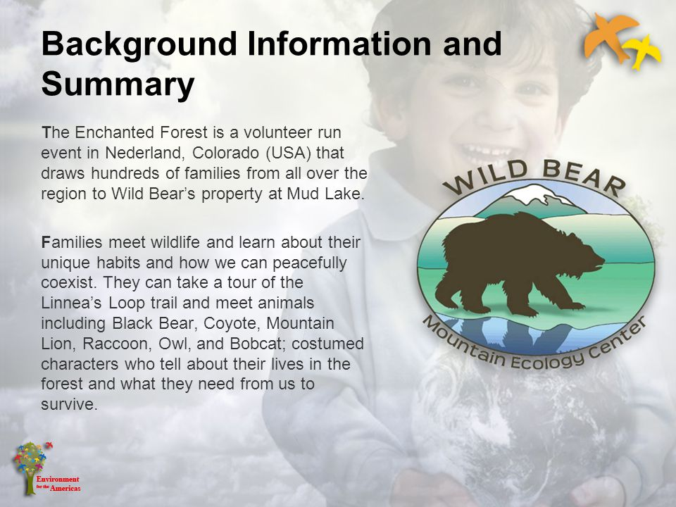 Background Information and Summary The Enchanted Forest is a volunteer run event in Nederland, Colorado (USA) that draws hundreds of families from all over the region to Wild Bears property at Mud Lake.