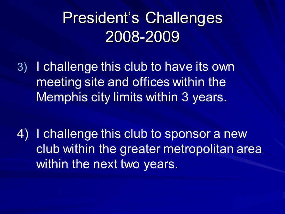 Presidents Challenges 2008-2009 3) 3) I challenge this club to have its own meeting site and offices within the Memphis city limits within 3 years.