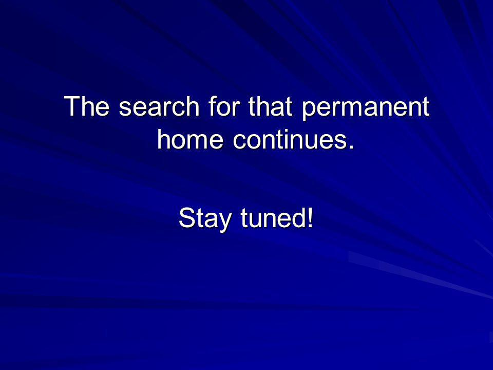 The search for that permanent home continues. Stay tuned!