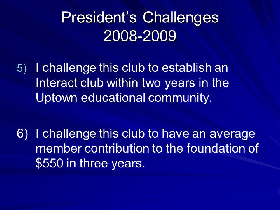 Presidents Challenges 2008-2009 5) 5) I challenge this club to establish an Interact club within two years in the Uptown educational community.