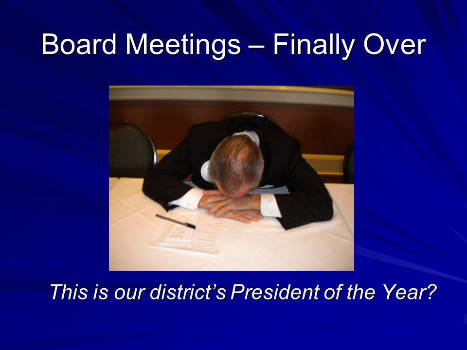 Board Meetings – Finally Over This is our districts President of the Year?