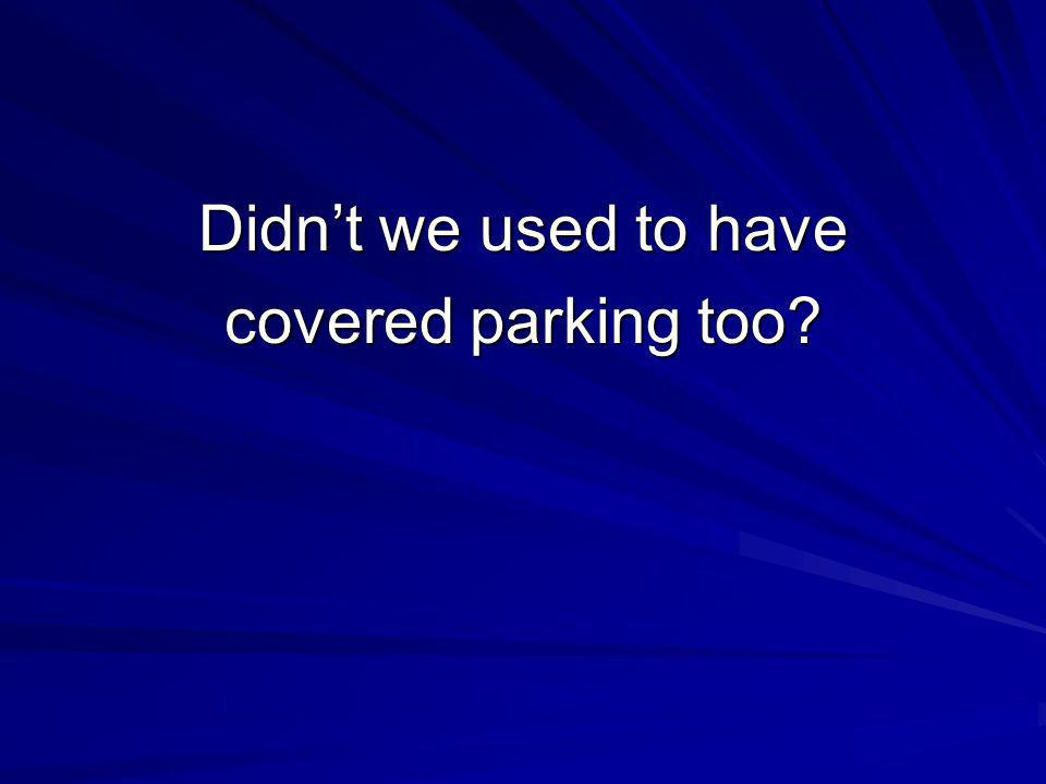 Didnt we used to have covered parking too