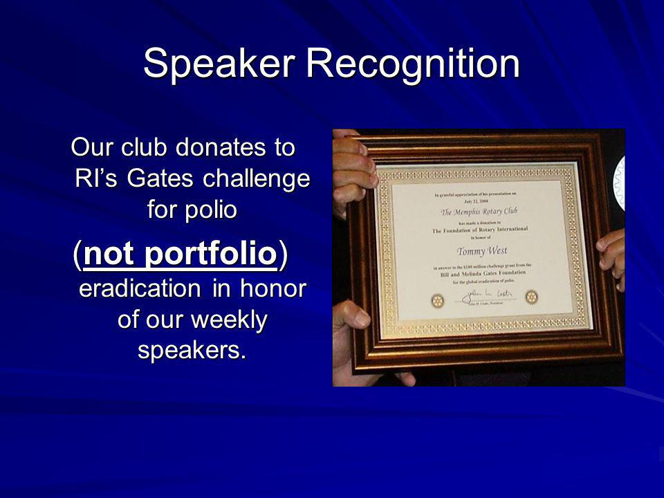 Speaker Recognition Our club donates to RIs Gates challenge for polio Our club donates to RIs Gates challenge for polio (not portfolio) eradication in honor of our weekly speakers.
