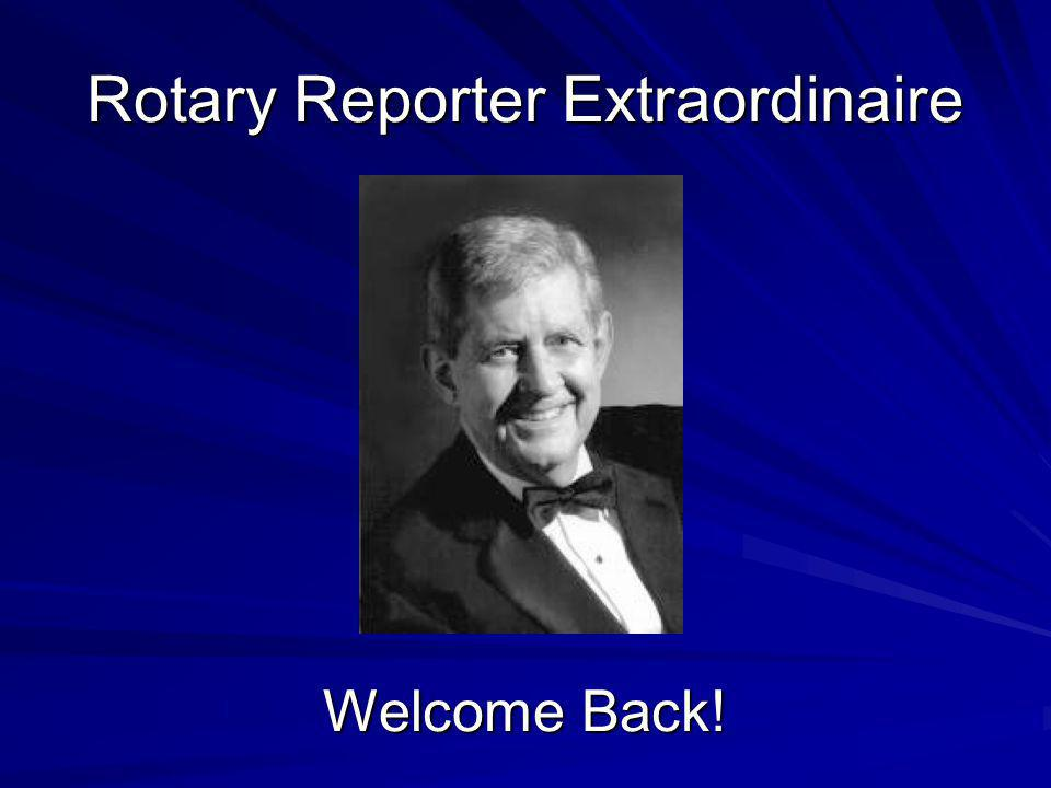 Rotary Reporter Extraordinaire Welcome Back!
