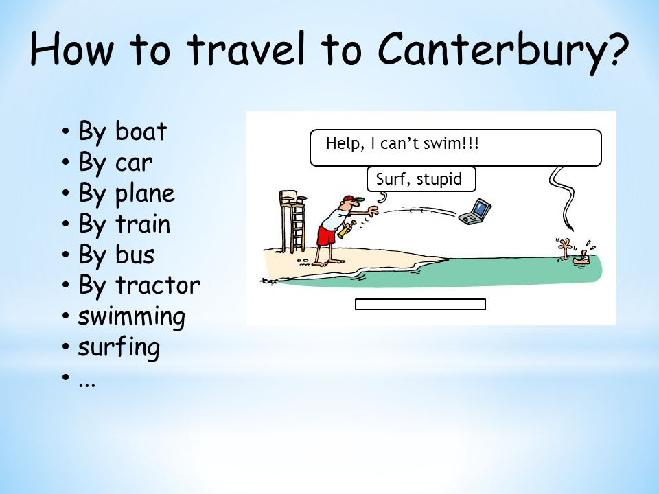 How to travel to Canterbury. By boat By car By plane By train By bus By tractor swimming surfing...