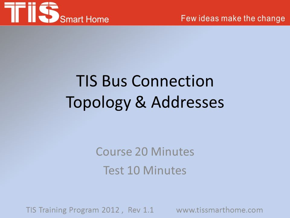 TIS Bus Connection Topology & Addresses Course 20 Minutes Test 10 Minutes TIS Training Program 2012, Rev 1.1 www.tissmarthome.com