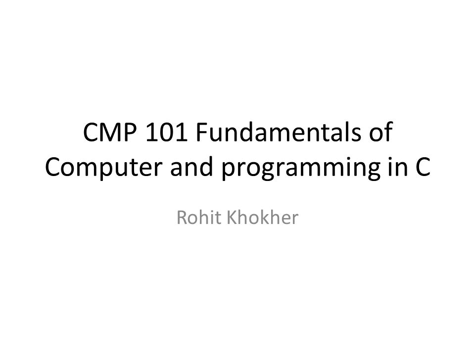 CMP 101 Fundamentals of Computer and programming in C Rohit Khokher