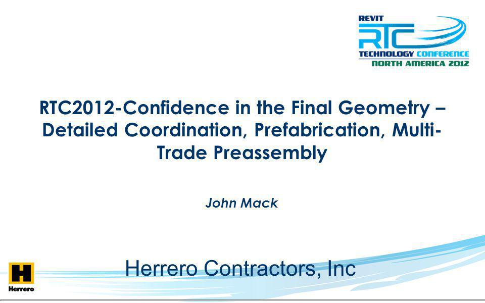 RTC2012-Confidence in the Final Geometry – Detailed Coordination, Prefabrication, Multi- Trade Preassembly John Mack Herrero Contractors, Inc