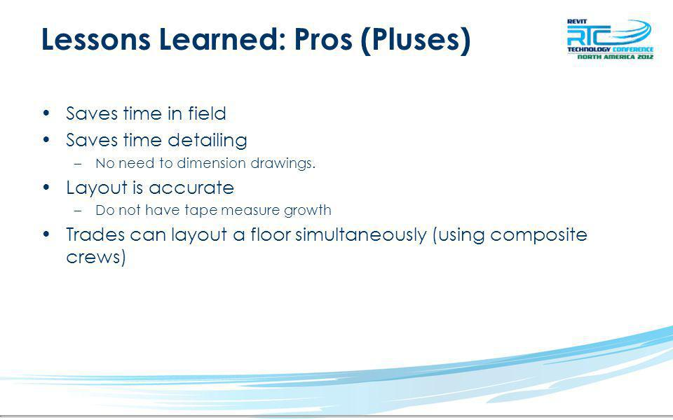 Lessons Learned: Pros (Pluses) Saves time in field Saves time detailing –No need to dimension drawings.