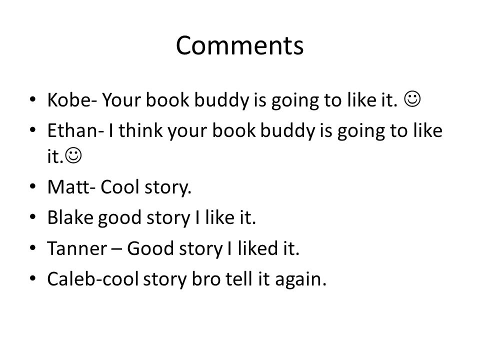 Comments Kobe- Your book buddy is going to like it. Ethan- I think your book buddy is going to like it. Matt- Cool story. Blake good story I like it.