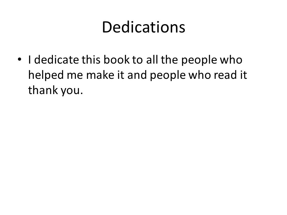 Dedications I dedicate this book to all the people who helped me make it and people who read it thank you.