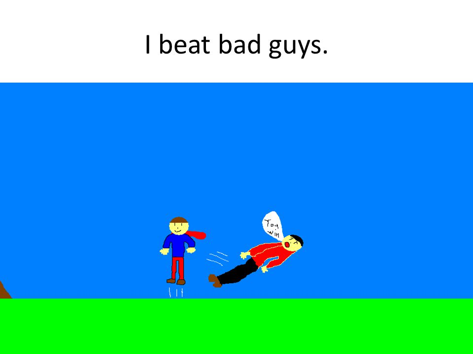 I beat bad guys.
