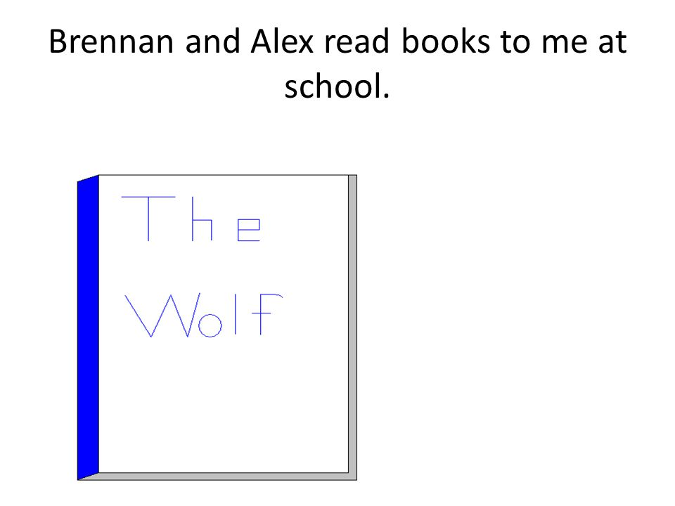 Brennan and Alex read books to me at school.