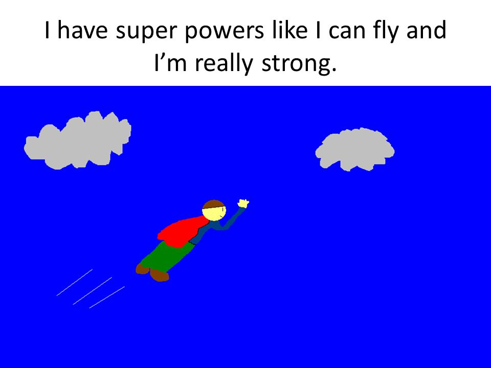 I have super powers like I can fly and Im really strong.
