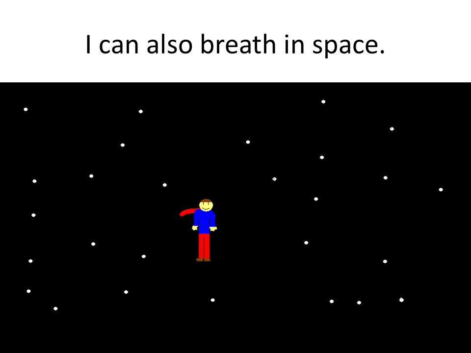 I can also breath in space.