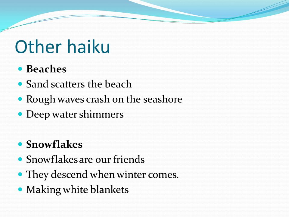 Other haiku Beaches Sand scatters the beach Rough waves crash on the seashore Deep water shimmers Snowflakes Snowflakes are our friends They descend w